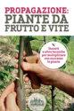 PROPAGAZIONE: PIANTE DA FRUTTO E VITE<br>Innesti e tecniche per moltiplicare con successo le piante
